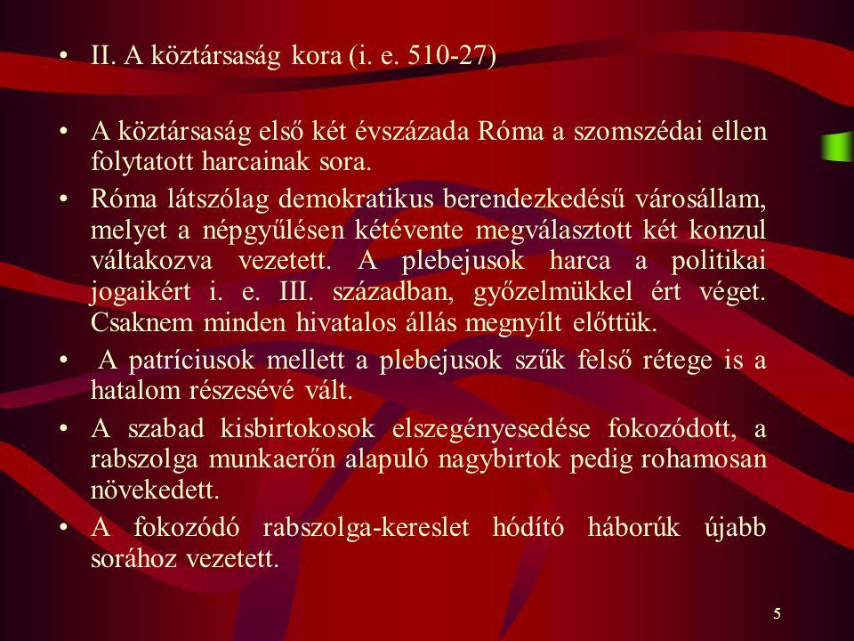 5 II. A köztársaság kora (i. e. 510-27) A köztársaság első két évszázada Róma a szomszédai ellen folytatott harcainak sora. Róma látszólag demokratiku