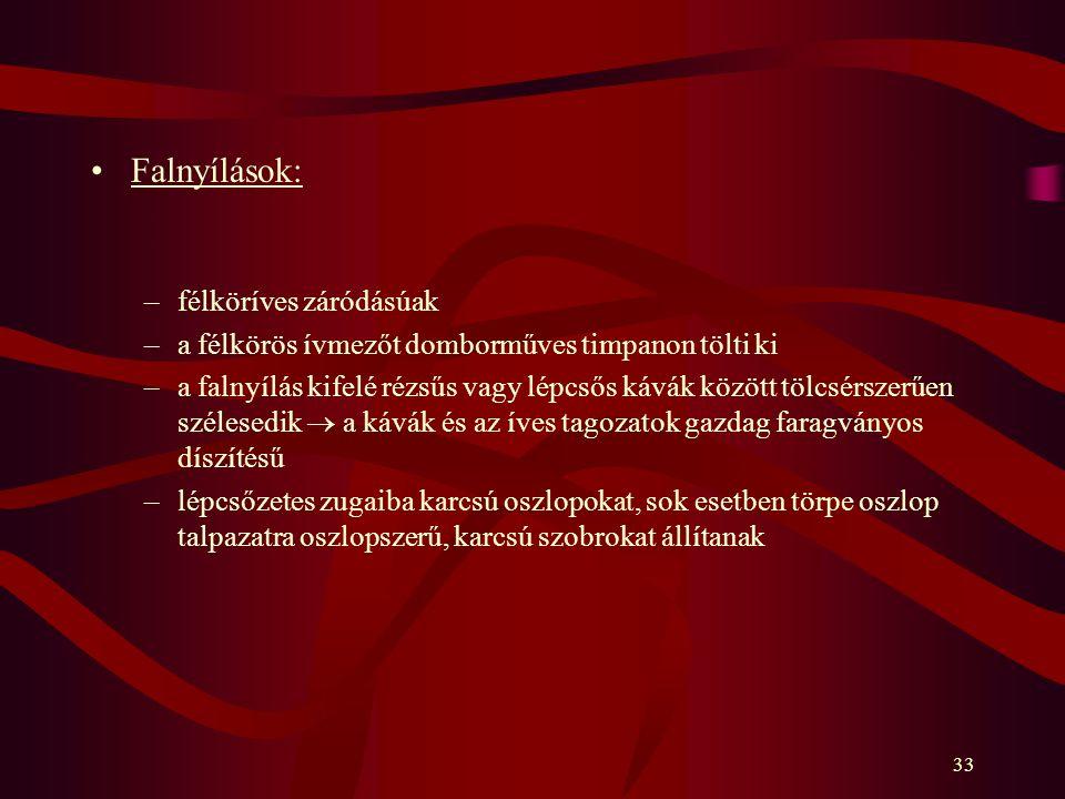 33 Falnyílások: –félköríves záródásúak –a félkörös ívmezőt domborműves timpanon tölti ki –a falnyílás kifelé rézsűs vagy lépcsős kávák között tölcsérs