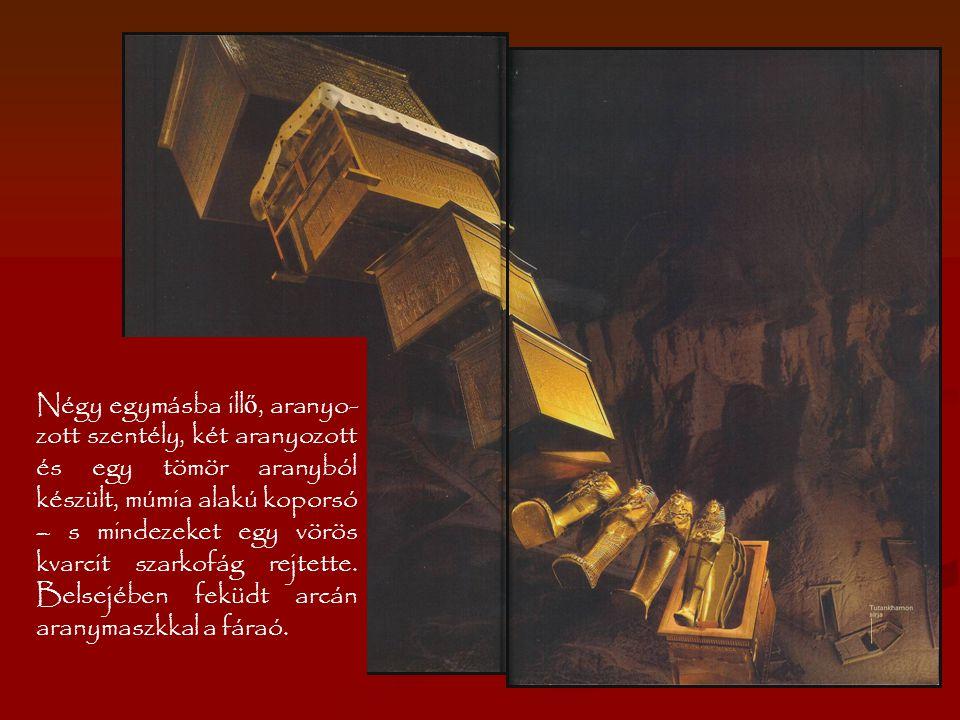 Négy egymásba ill ő, aranyo- zott szentély, két aranyozott és egy tömör aranyból készült, múmia alakú koporsó – s mindezeket egy vörös kvarcit szarkof