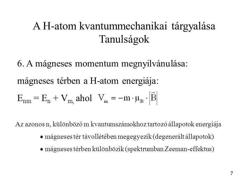 A H-atom kvantummechanikai tárgyalása Tanulságok 6. A mágneses momentum megnyilvánulása: mágneses térben a H-atom energiája: E nm = E n + V m, ahol 7