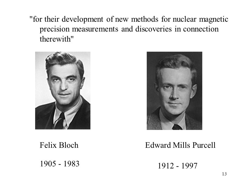 13 for their development of new methods for nuclear magnetic precision measurements and discoveries in connection therewith Felix BlochEdward Mills Purcell 1905 - 1983 1912 - 1997