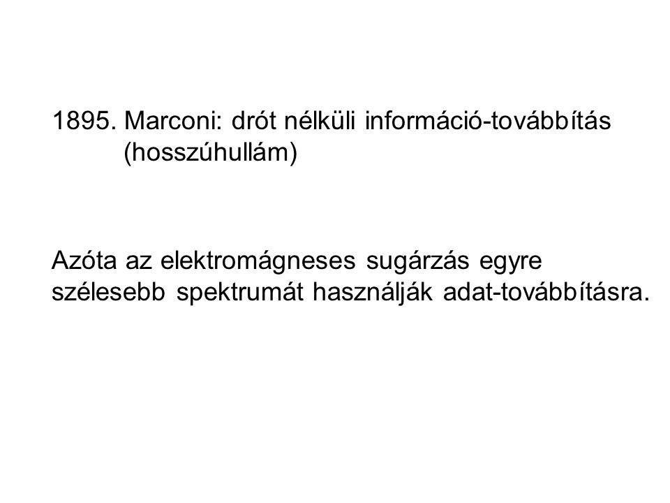 1895. Marconi: drót nélküli információ-továbbítás (hosszúhullám) Azóta az elektromágneses sugárzás egyre szélesebb spektrumát használják adat-továbbít