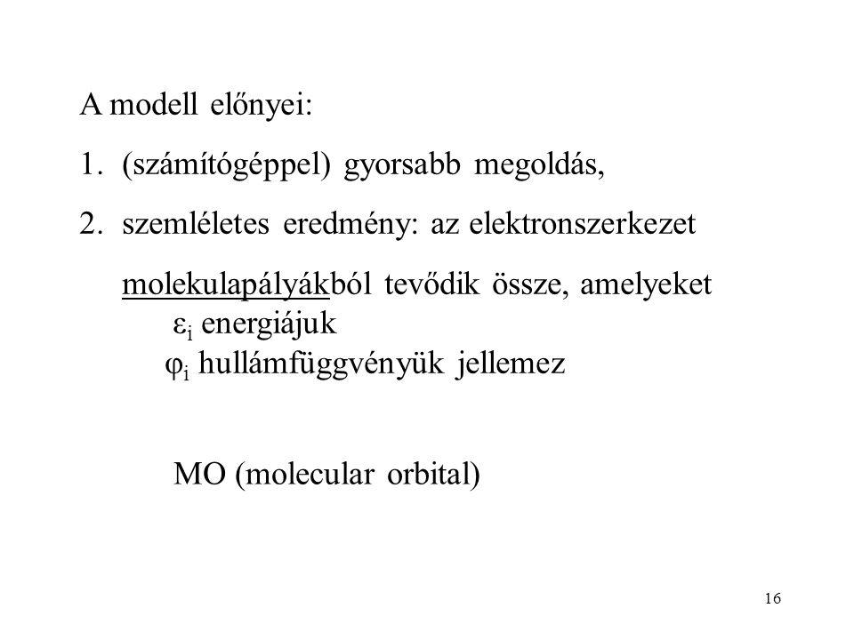 16 A modell előnyei: 1.(számítógéppel) gyorsabb megoldás, 2.szemléletes eredmény: az elektronszerkezet molekulapályákból tevődik össze, amelyeket ε i energiájuk φ i hullámfüggvényük jellemez MO (molecular orbital)