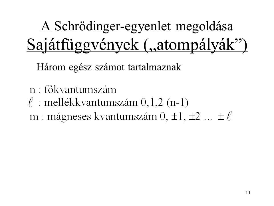 """11 A Schrödinger-egyenlet megoldása Sajátfüggvények (""""atompályák"""") Három egész számot tartalmaznak 11"""