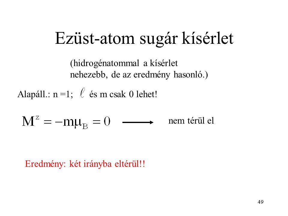 49 Ezüst-atom sugár kísérlet (hidrogénatommal a kísérlet nehezebb, de az eredmény hasonló.) Alapáll.: n =1; nem térül el Eredmény: két irányba eltérül