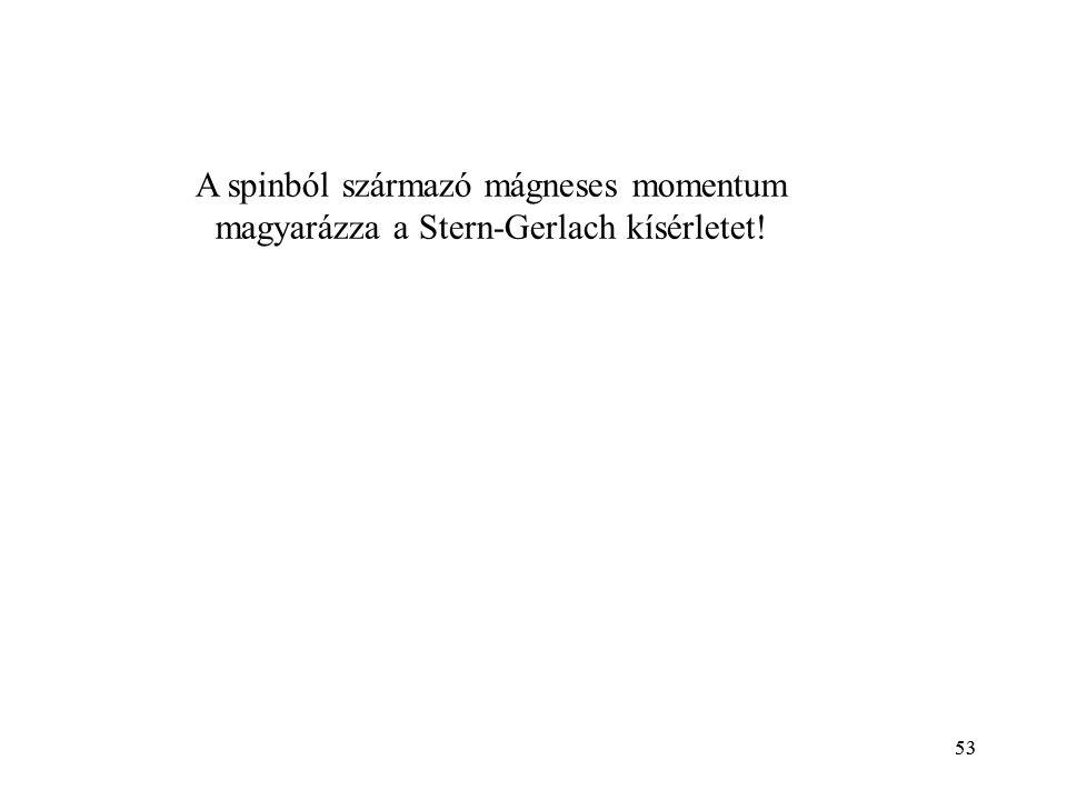 53 A spinból származó mágneses momentum magyarázza a Stern-Gerlach kísérletet! 53