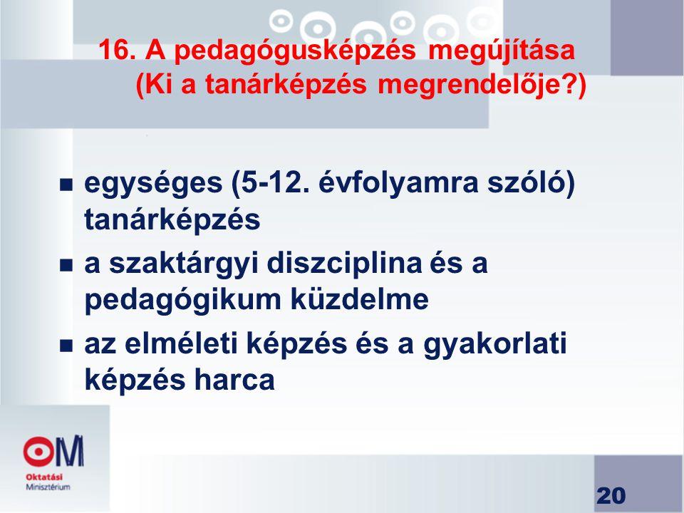 20 16. A pedagógusképzés megújítása (Ki a tanárképzés megrendelője?) n egységes (5-12. évfolyamra szóló) tanárképzés n a szaktárgyi diszciplina és a p