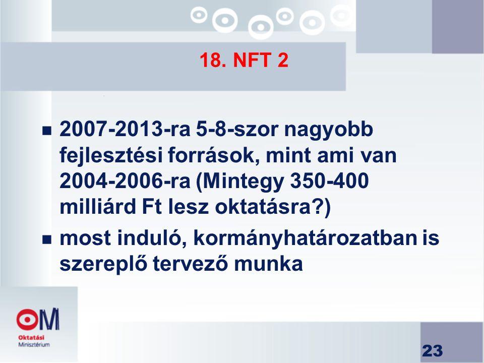 23 18. NFT 2 n 2007-2013-ra 5-8-szor nagyobb fejlesztési források, mint ami van 2004-2006-ra (Mintegy 350-400 milliárd Ft lesz oktatásra?) n most indu
