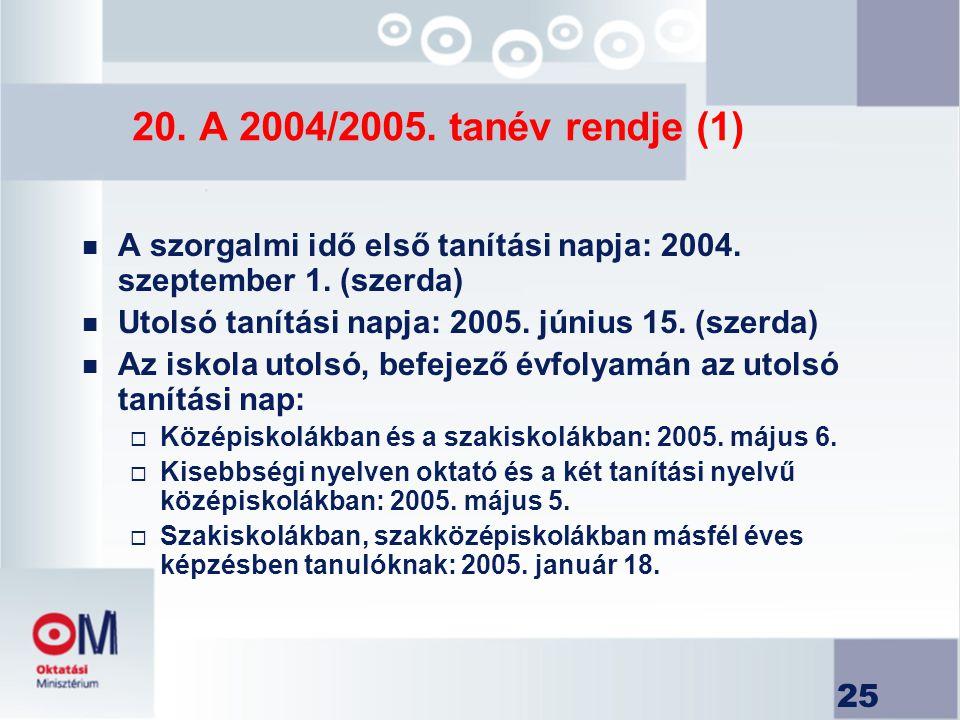 25 20. A 2004/2005. tanév rendje (1) n A szorgalmi idő első tanítási napja: 2004. szeptember 1. (szerda) n Utolsó tanítási napja: 2005. június 15. (sz
