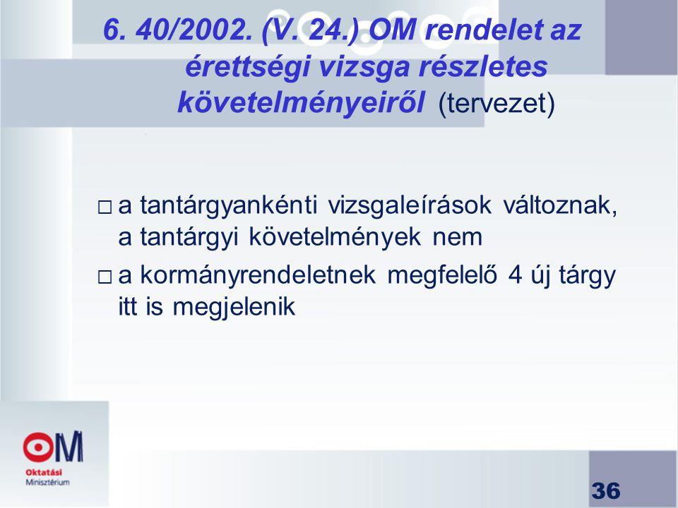 36 6. 40/2002. (V. 24.) OM rendelet az érettségi vizsga részletes követelményeiről (tervezet)  a tantárgyankénti vizsgaleírások változnak, a tantárgy