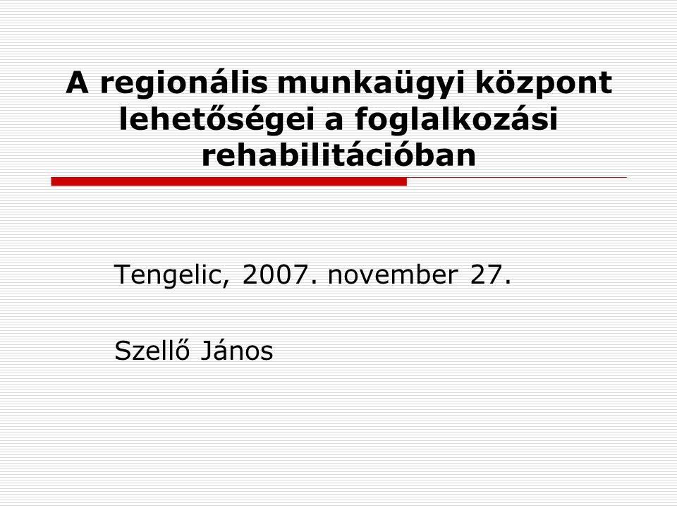 A regionális munkaügyi központ lehetőségei a foglalkozási rehabilitációban Tengelic, 2007. november 27. Szellő János
