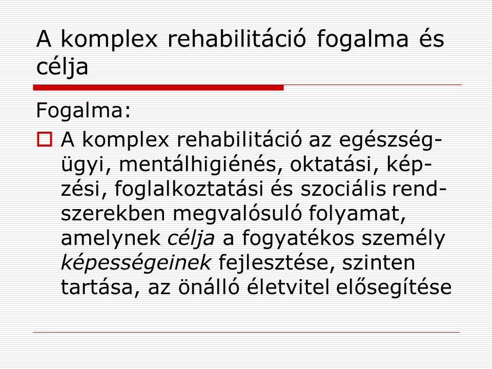 A komplex rehabilitáció fogalma és célja Fogalma:  A komplex rehabilitáció az egészség- ügyi, mentálhigiénés, oktatási, kép- zési, foglalkoztatási és
