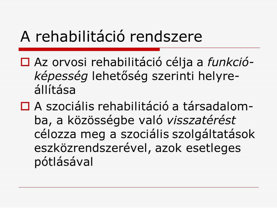 A rehabilitáció rendszere  Az orvosi rehabilitáció célja a funkció- képesség lehetőség szerinti helyre- állítása  A szociális rehabilitáció a társadalom- ba, a közösségbe való visszatérést célozza meg a szociális szolgáltatások eszközrendszerével, azok esetleges pótlásával