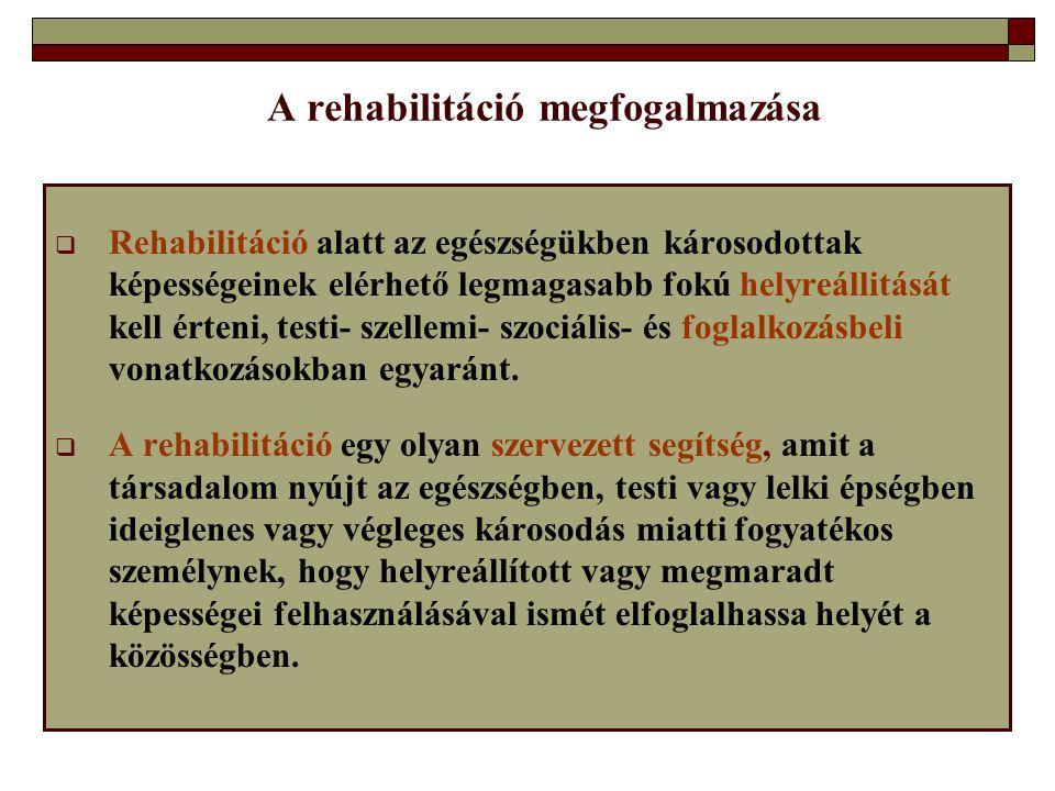 A rehabilitáció megfogalmazása  Rehabilitáció alatt az egészségükben károsodottak képességeinek elérhető legmagasabb fokú helyreállitását kell érteni