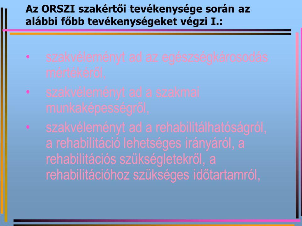 Az ORSZI szakértői tevékenysége során az alábbi főbb tevékenységeket végzi I.: szakvéleményt ad az egészségkárosodás mértékéről, szakvéleményt ad a sz