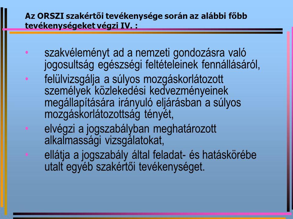 Az ORSZI szakértői tevékenysége során az alábbi főbb tevékenységeket végzi IV. : szakvéleményt ad a nemzeti gondozásra való jogosultság egészségi felt