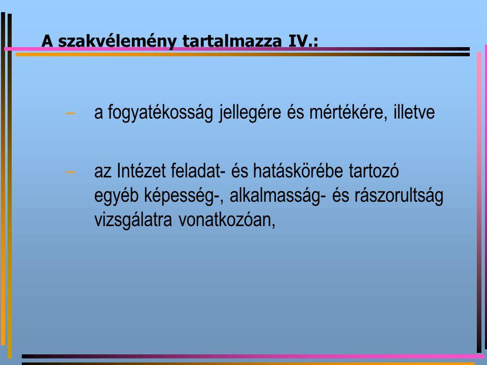A szakvélemény tartalmazza IV.: –a fogyatékosság jellegére és mértékére, illetve –az Intézet feladat- és hatáskörébe tartozó egyéb képesség-, alkalmas