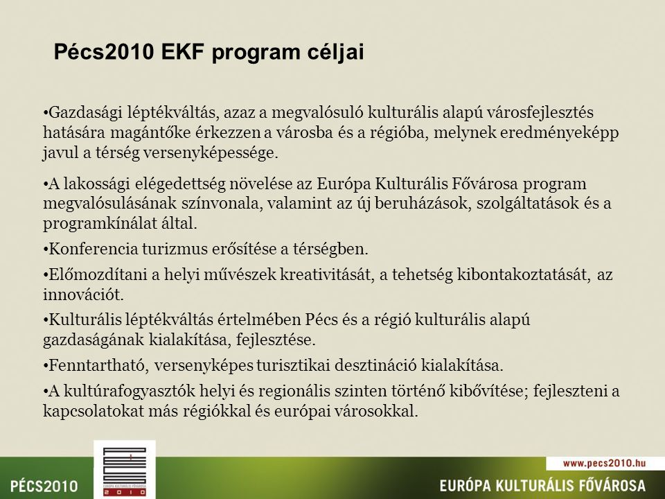 Pécs2010 EKF program céljai Gazdasági léptékváltás, azaz a megvalósuló kulturális alapú városfejlesztés hatására magántőke érkezzen a városba és a régióba, melynek eredményeképp javul a térség versenyképessége.
