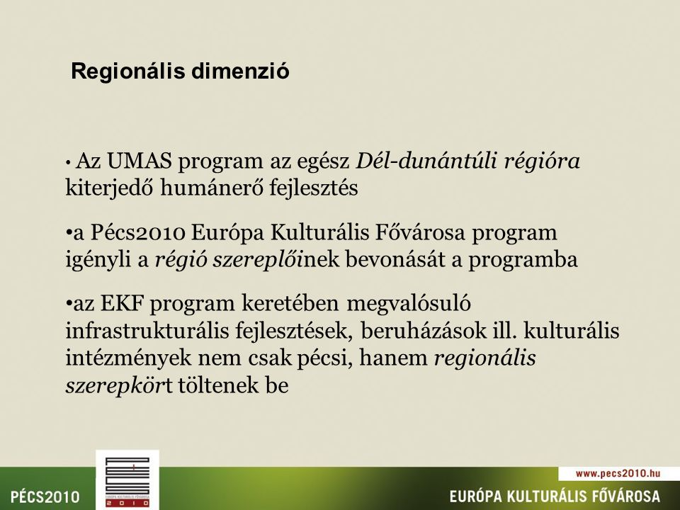 Regionális dimenzió Az UMAS program az egész Dél-dunántúli régióra kiterjedő humánerő fejlesztés a Pécs2010 Európa Kulturális Fővárosa program igényli a régió szereplőinek bevonását a programba az EKF program keretében megvalósuló infrastrukturális fejlesztések, beruházások ill.