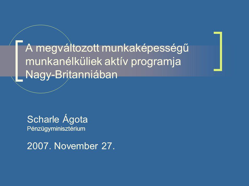 A megváltozott munkaképességű munkanélküliek aktív programja Nagy-Britanniában Scharle Ágota Pénzügyminisztérium 2007.