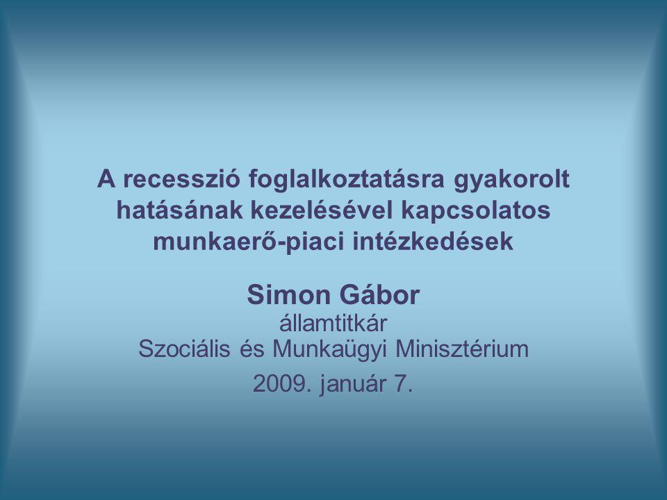 A recesszió foglalkoztatásra gyakorolt hatásának kezelésével kapcsolatos munkaerő-piaci intézkedések Simon Gábor államtitkár Szociális és Munkaügyi Mi