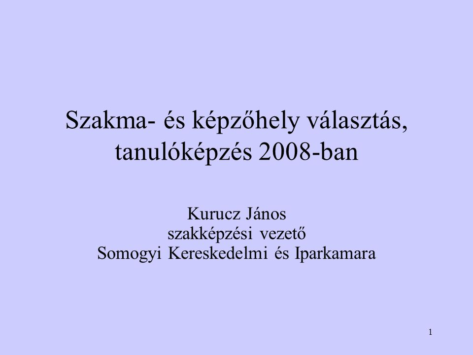 1 Szakma- és képzőhely választás, tanulóképzés 2008-ban Kurucz János szakképzési vezető Somogyi Kereskedelmi és Iparkamara