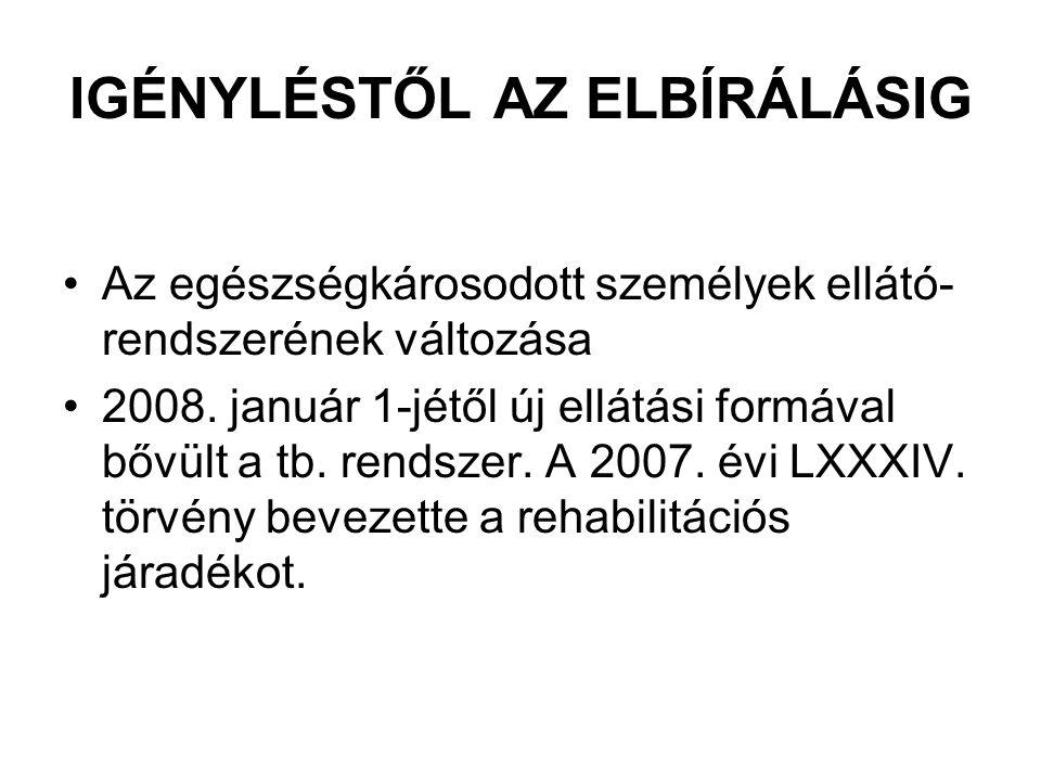 IGÉNYLÉSTŐL AZ ELBÍRÁLÁSIG Az egészségkárosodott személyek ellátó- rendszerének változása 2008. január 1-jétől új ellátási formával bővült a tb. rends