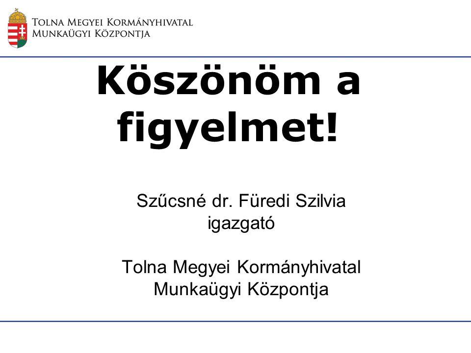 Köszönöm a figyelmet! Szűcsné dr. Füredi Szilvia igazgató Tolna Megyei Kormányhivatal Munkaügyi Központja