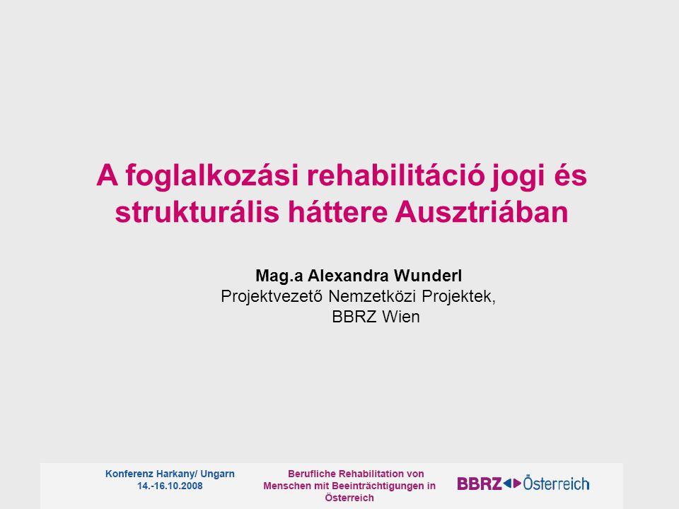 A foglalkozási rehabilitáció jogi és strukturális háttere Ausztriában Mag.a Alexandra Wunderl Projektvezető Nemzetközi Projektek, BBRZ Wien
