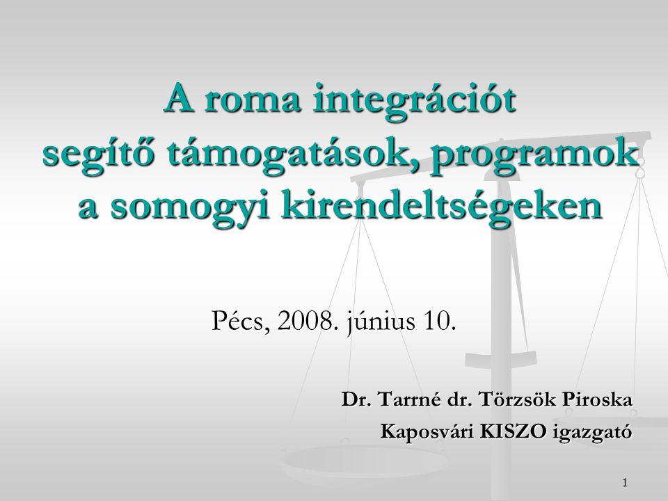 1 A roma integrációt segítő támogatások, programok a somogyi kirendeltségeken Pécs, 2008. június 10. Dr. Tarrné dr. Törzsök Piroska Kaposvári KISZO ig