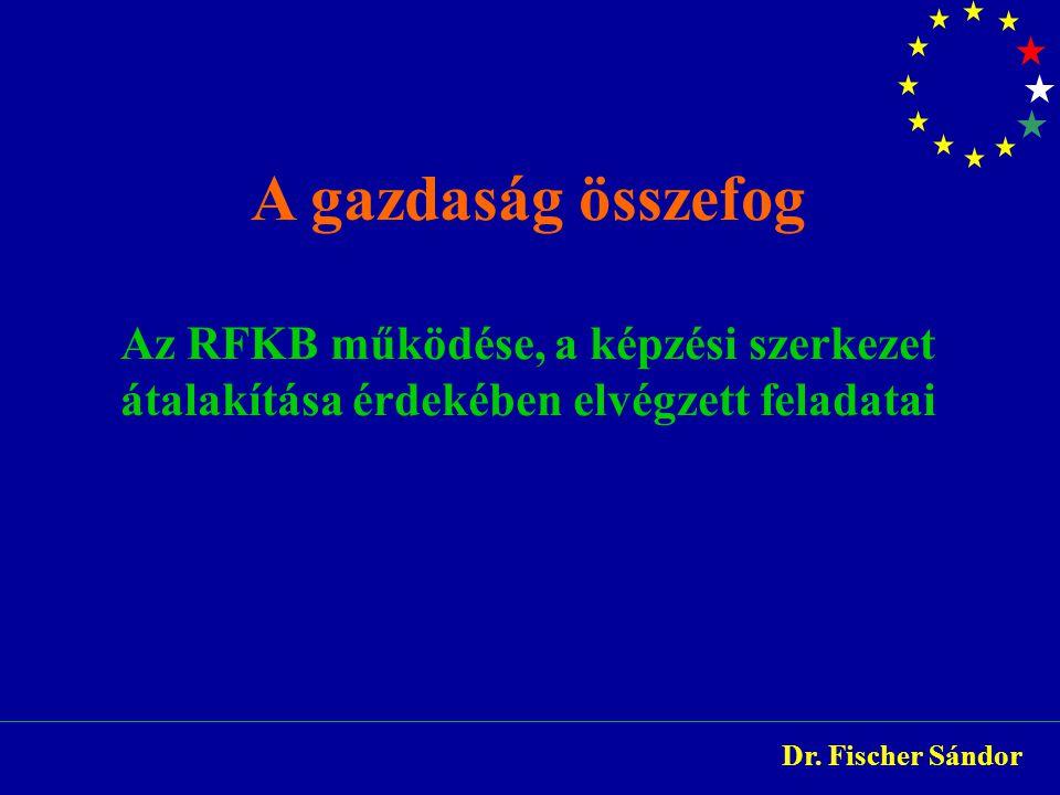 A gazdaság összefog Az RFKB működése, a képzési szerkezet átalakítása érdekében elvégzett feladatai Dr. Fischer Sándor