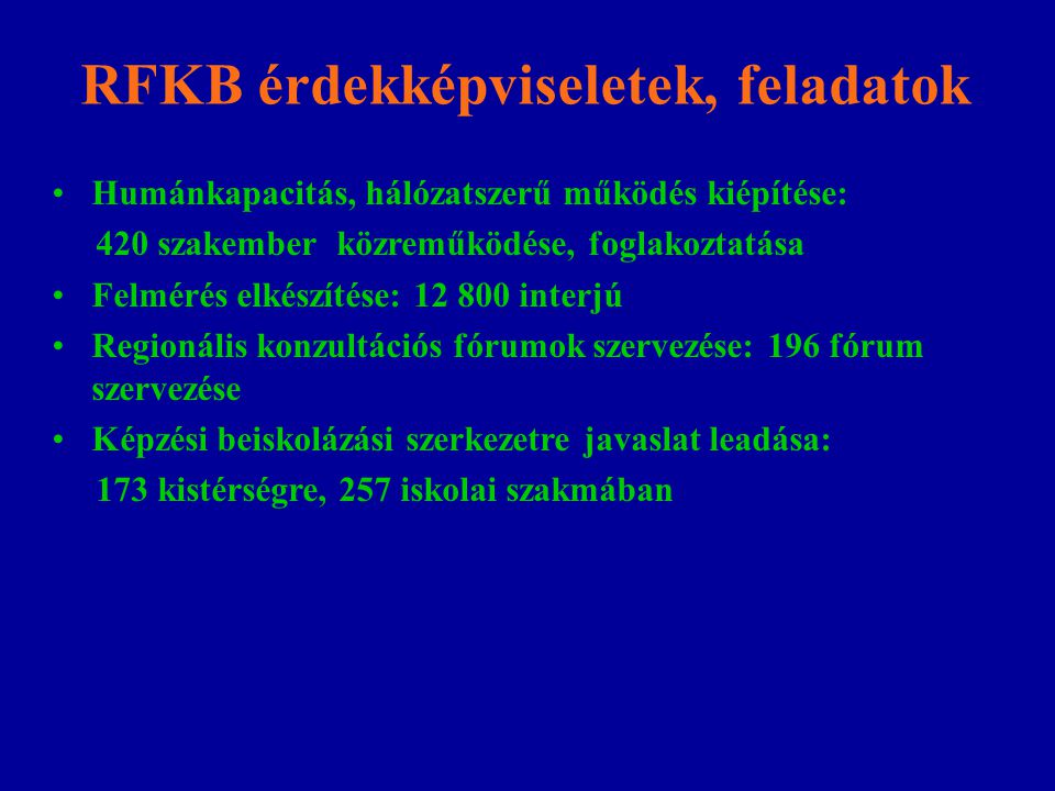 RFKB érdekképviseletek, feladatok Humánkapacitás, hálózatszerű működés kiépítése: 420 szakember közreműködése, foglakoztatása Felmérés elkészítése: 12 800 interjú Regionális konzultációs fórumok szervezése: 196 fórum szervezése Képzési beiskolázási szerkezetre javaslat leadása: 173 kistérségre, 257 iskolai szakmában