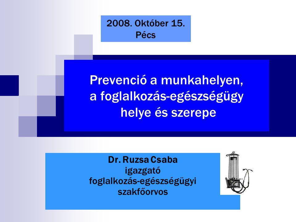 Prevenció a munkahelyen, a foglalkozás-egészségügy helye és szerepe Dr. Ruzsa Csaba igazgató foglalkozás-egészségügyi szakfőorvos 2008. Október 15. Pé
