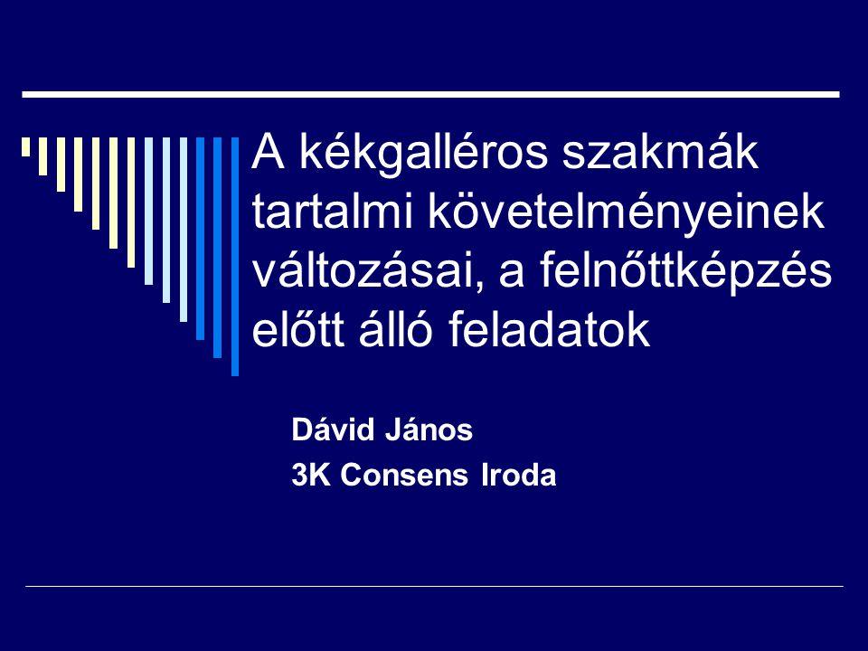 Dávid János 3K Consens Iroda A kékgalléros szakmák tartalmi követelményeinek változásai, a felnőttképzés előtt álló feladatok