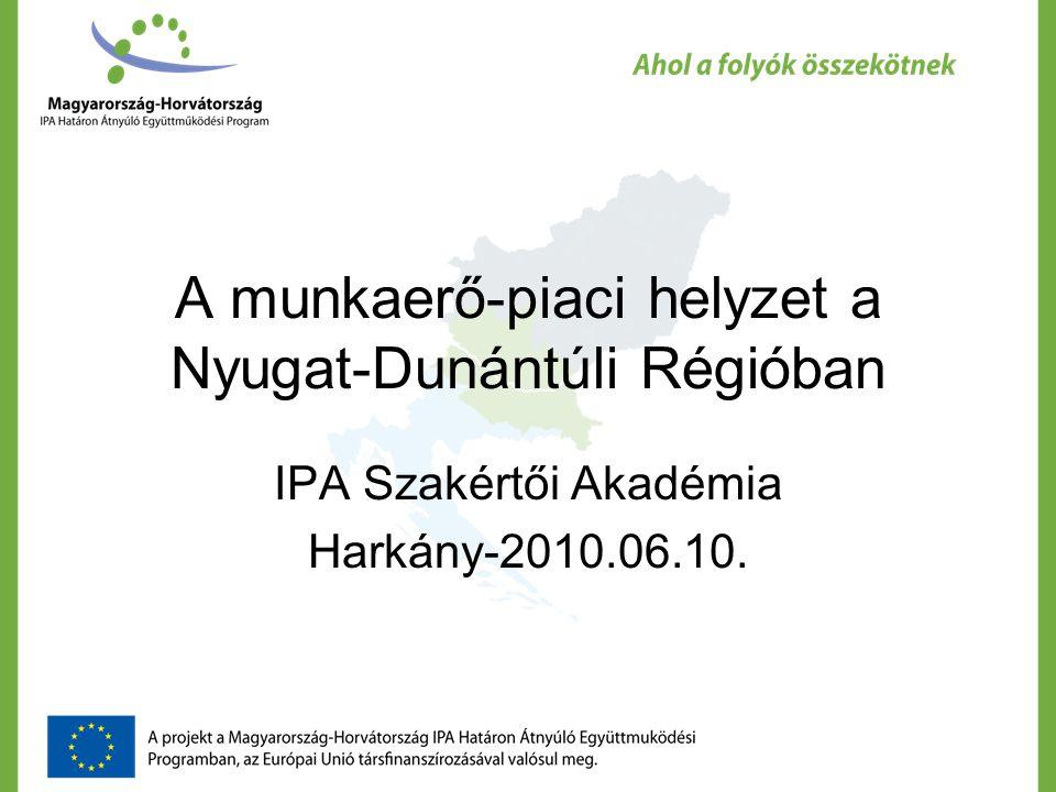 A munkaerő-piaci helyzet a Nyugat-Dunántúli Régióban IPA Szakértői Akadémia Harkány-2010.06.10.