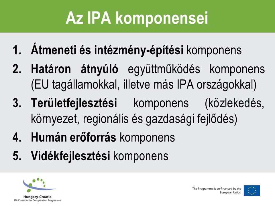 Az IPA komponensei 1.Átmeneti és intézmény-építési komponens 2.Határon átnyúló együttműködés komponens (EU tagállamokkal, illetve más IPA országokkal) 3.Területfejlesztési komponens (közlekedés, környezet, regionális és gazdasági fejlődés) 4.Humán erőforrás komponens 5.Vidékfejlesztési komponens