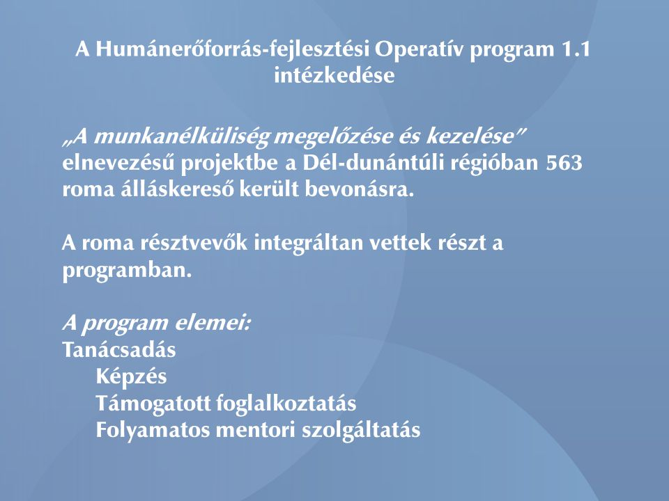 """A Humánerőforrás-fejlesztési Operatív program 1.1 intézkedése """"A munkanélküliség megelőzése és kezelése elnevezésű projektbe a Dél-dunántúli régióban 563 roma álláskereső került bevonásra."""