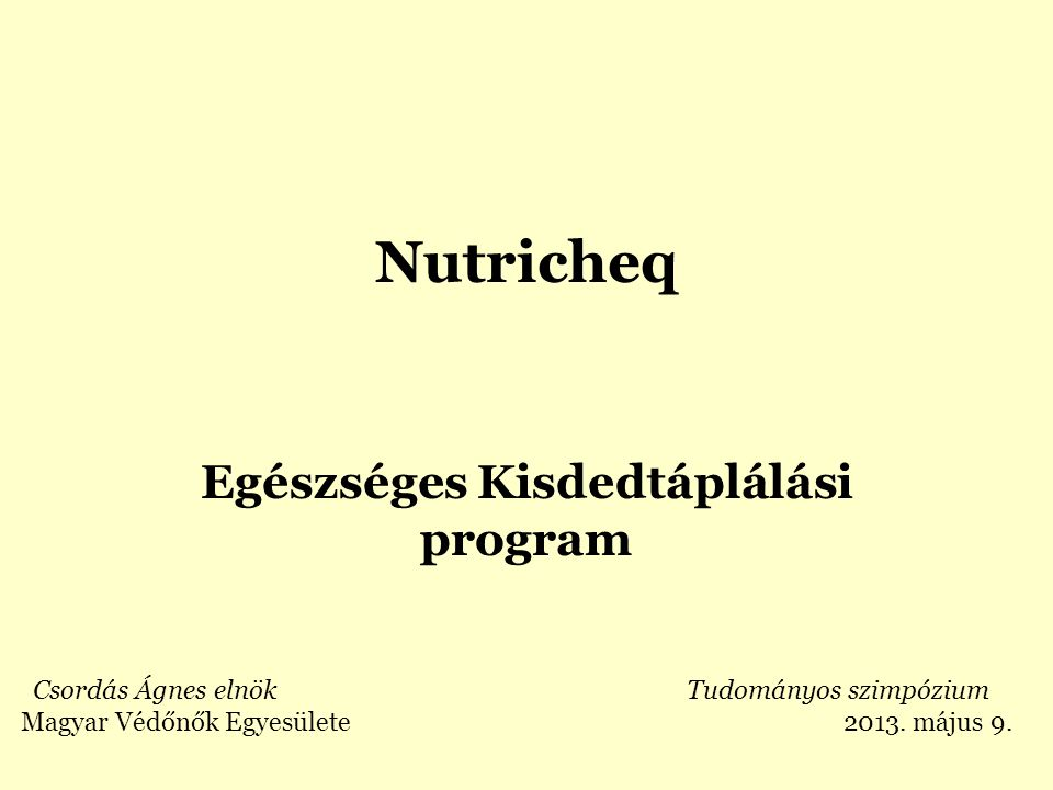 Nutricheq Egészséges Kisdedtáplálási program Csordás Ágnes elnök Tudományos szimpózium Magyar Védőnők Egyesülete 2013. május 9.