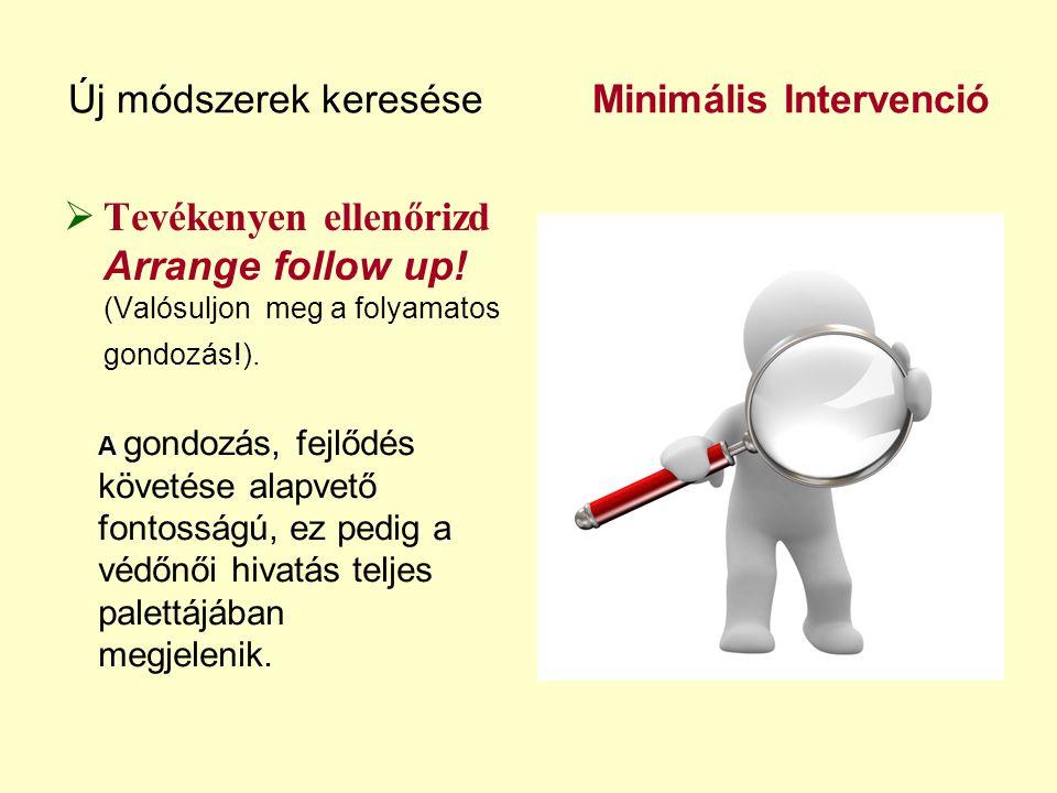 Új módszerek keresése Minimális Intervenció  Tevékenyen ellenőrizd Arrange follow up! (Valósuljon meg a folyamatos gondozás!). A A gondozás, fejlődés