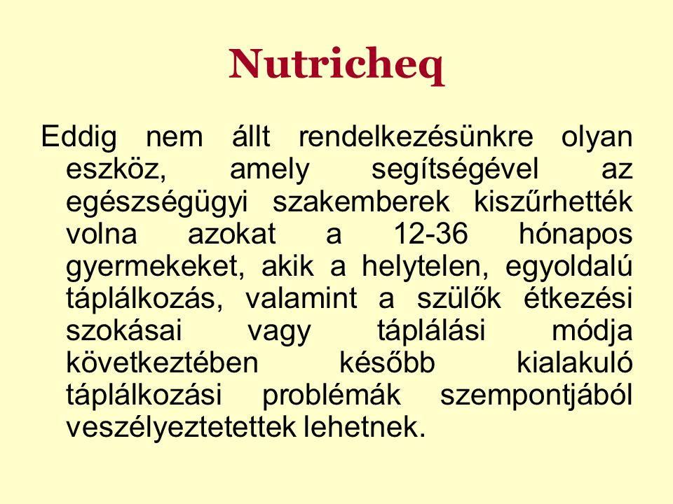 Nutricheq Eddig nem állt rendelkezésünkre olyan eszköz, amely segítségével az egészségügyi szakemberek kiszűrhették volna azokat a 12-36 hónapos gyermekeket, akik a helytelen, egyoldalú táplálkozás, valamint a szülők étkezési szokásai vagy táplálási módja következtében később kialakuló táplálkozási problémák szempontjából veszélyeztetettek lehetnek.