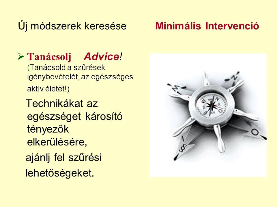 Új módszerek keresése Minimális Intervenció  Tanácsolj Advice! (Tanácsold a szűrések igénybevételét, az egészséges aktív életet!) Technikákat az egés