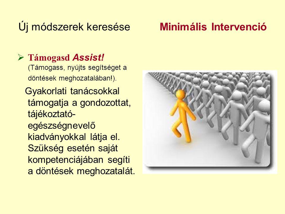Új módszerek keresése Minimális Intervenció  Támogasd Assist! (Támogass, nyújts segítséget a döntések meghozatalában!). Gyakorlati tanácsokkal támoga