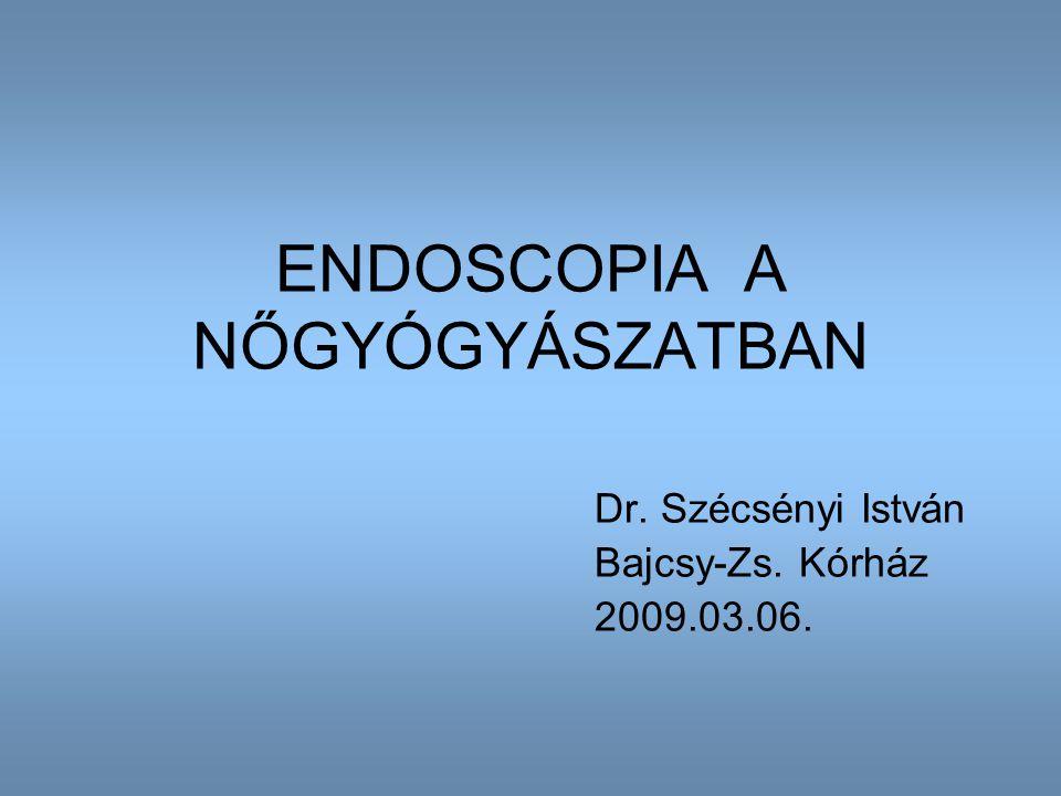 ENDOSCOPIA A NŐGYÓGYÁSZATBAN Dr. Szécsényi István Bajcsy-Zs. Kórház 2009.03.06.