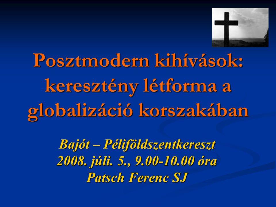 Posztmodern kihívások: keresztény létforma a globalizáció korszakában Bajót – Péliföldszentkereszt 2008. júli. 5., 9.00-10.00 óra Patsch Ferenc SJ