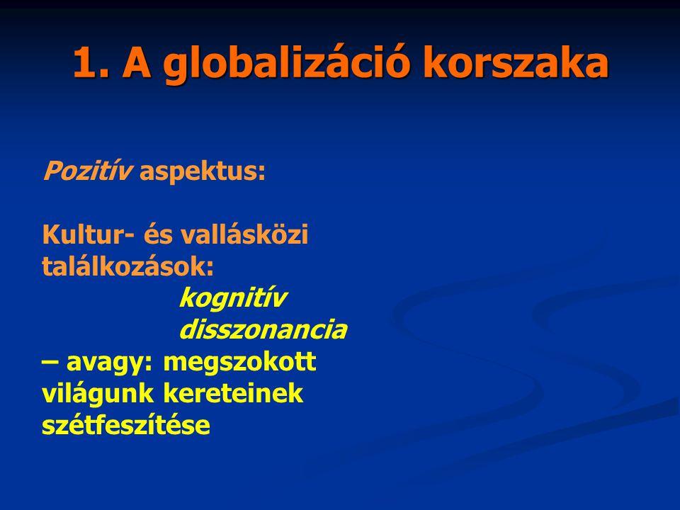 1. A globalizáció korszaka Pozitív aspektus: Kultur- és vallásközi találkozások: kognitív disszonancia – avagy: megszokott világunk kereteinek szétfes