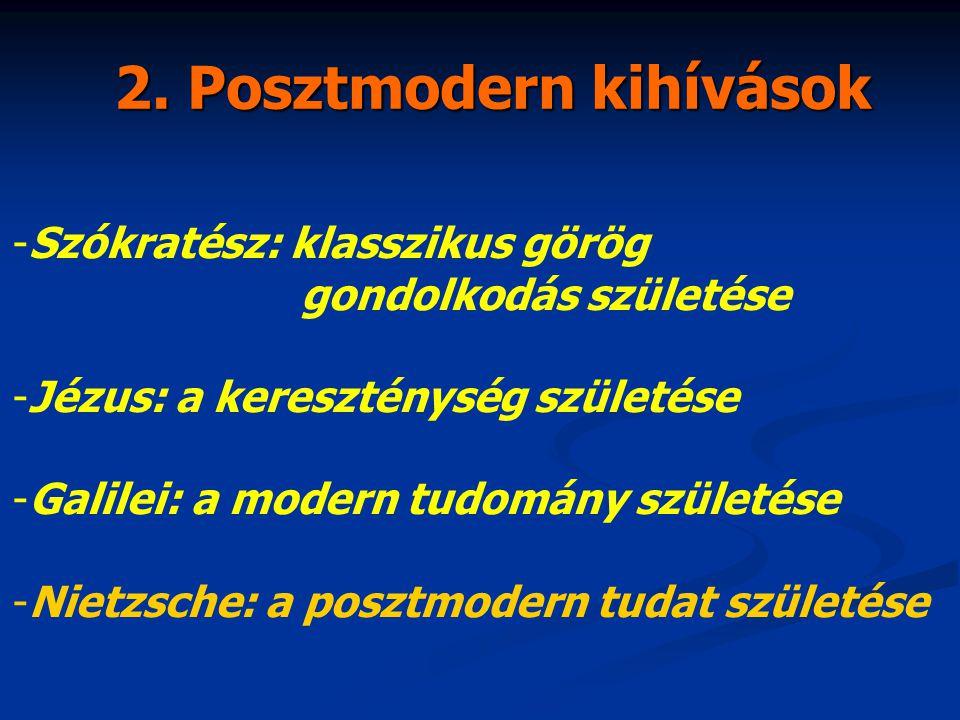 2. Posztmodern kihívások -Szókratész: klasszikus görög gondolkodás születése -Jézus: a kereszténység születése -Galilei: a modern tudomány születése -