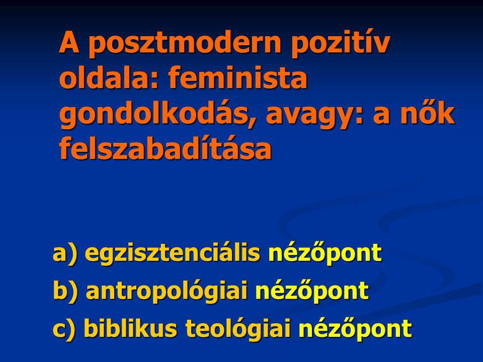 A posztmodern pozitív oldala: feminista gondolkodás, avagy: a nők felszabadítása a) egzisztenciális nézőpont b) antropológiai nézőpont c) biblikus teológiai nézőpont