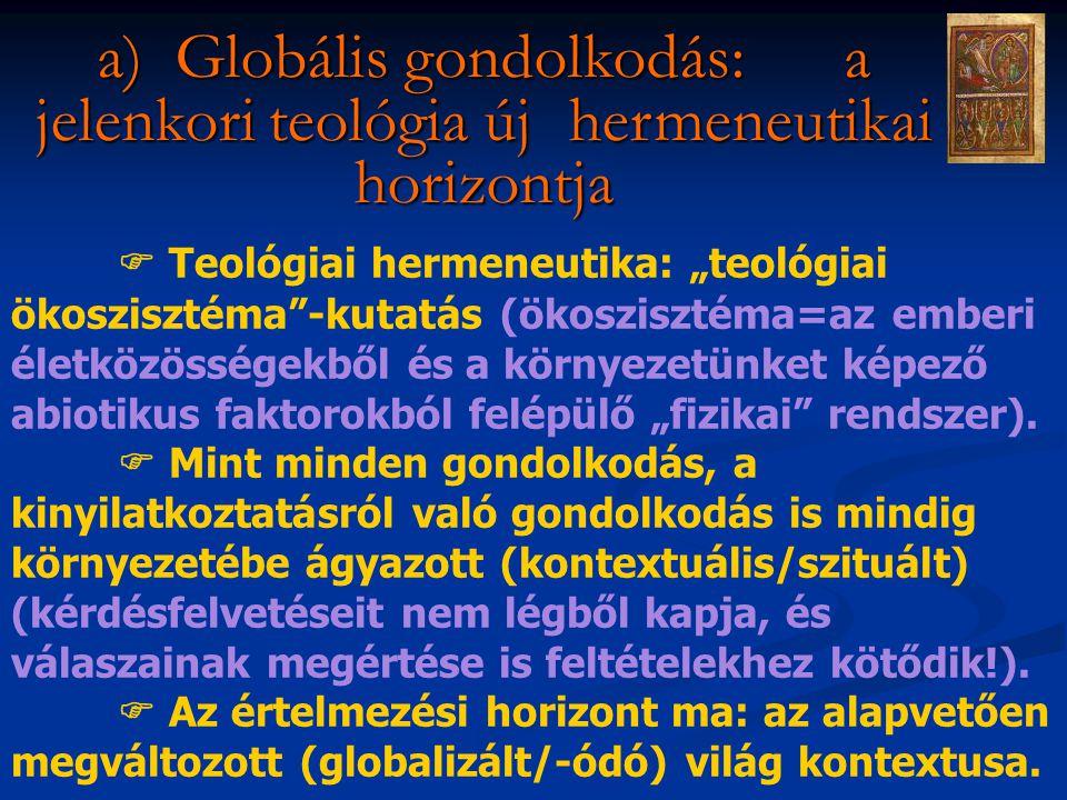 """a) Globális gondolkodás: a jelenkori teológia új hermeneutikai horizontja  Teológiai hermeneutika: """"teológiai ökoszisztéma -kutatás (ökoszisztéma=az emberi életközösségekből és a környezetünket képező abiotikus faktorokból felépülő """"fizikai rendszer)."""