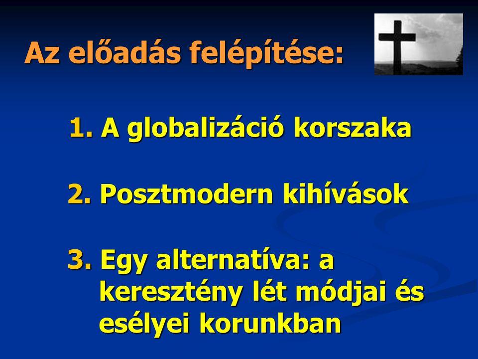 Az előadás felépítése: 2. Posztmodern kihívások 3. Egy alternatíva: a keresztény lét módjai és esélyei korunkban 1. A globalizáció korszaka