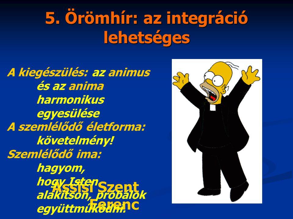 5. Örömhír: az integráció lehetséges Assisi Szent Ferenc A kiegészülés: az animus és az anima harmonikus egyesülése A szemlélődő életforma: követelmén